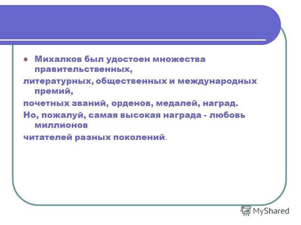 Михалков был удостоен множества правительственных, литературных, общественных и международных премий, почетных званий, орденов, медалей, наград. Но, пожалуй, самая высокая награда - любовь миллионов читателей разных поколений.