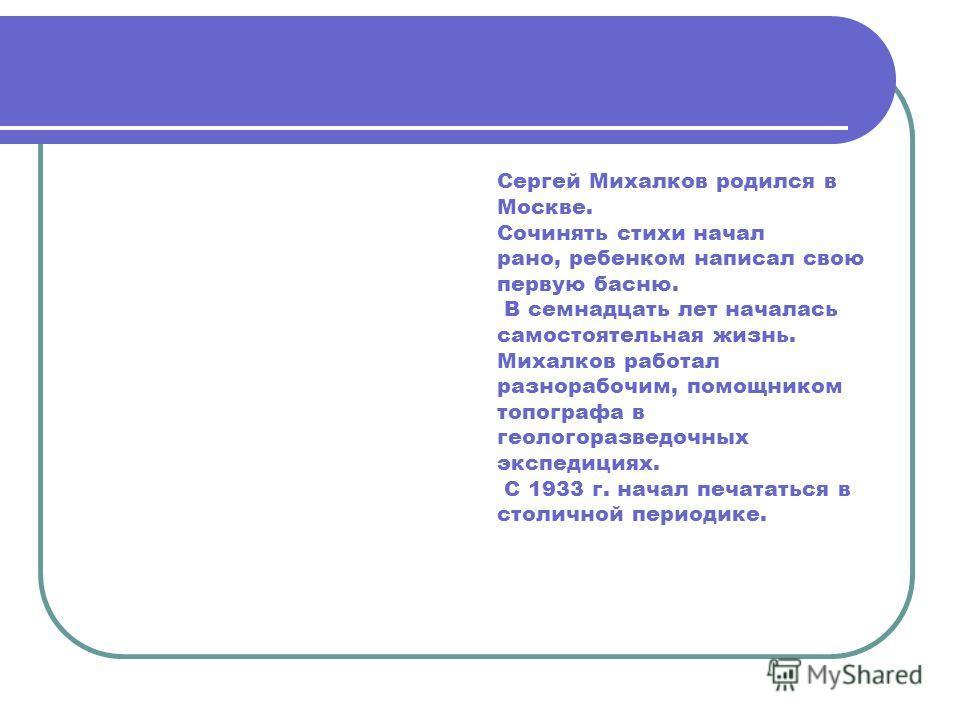 Сергей Михалков родился в Москве. Сочинять стихи начал рано, ребенком написал свою первую басню. В семнадцать лет началась самостоятельная жизнь. Михалков работал разнорабочим, помощником топографа в геологоразведочных экспедициях. С 1933 г. начал пе