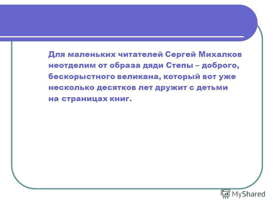 Для маленьких читателей Сергей Михалков неотделим от образа дяди Степы – доброго, бескорыстного великана, который вот уже несколько десятков лет дружит с детьми на страницах книг.