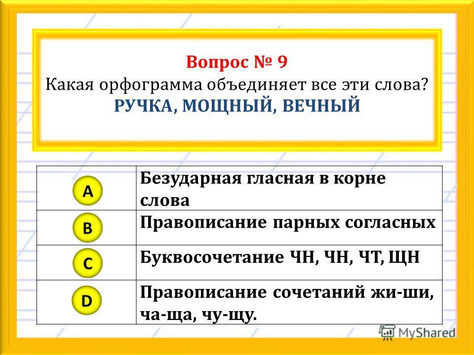 Вопрос 9 Какая орфограмма объединяет все эти слова? РУЧКА, МОЩНЫЙ, ВЕЧНЫЙ Безударная гласная в корне слова Правописание парных согласных Буквосочетание ЧН, ЧН, ЧТ, ЩН Правописание сочетаний жи-ши, ча-ща, чу-щу. A B C D