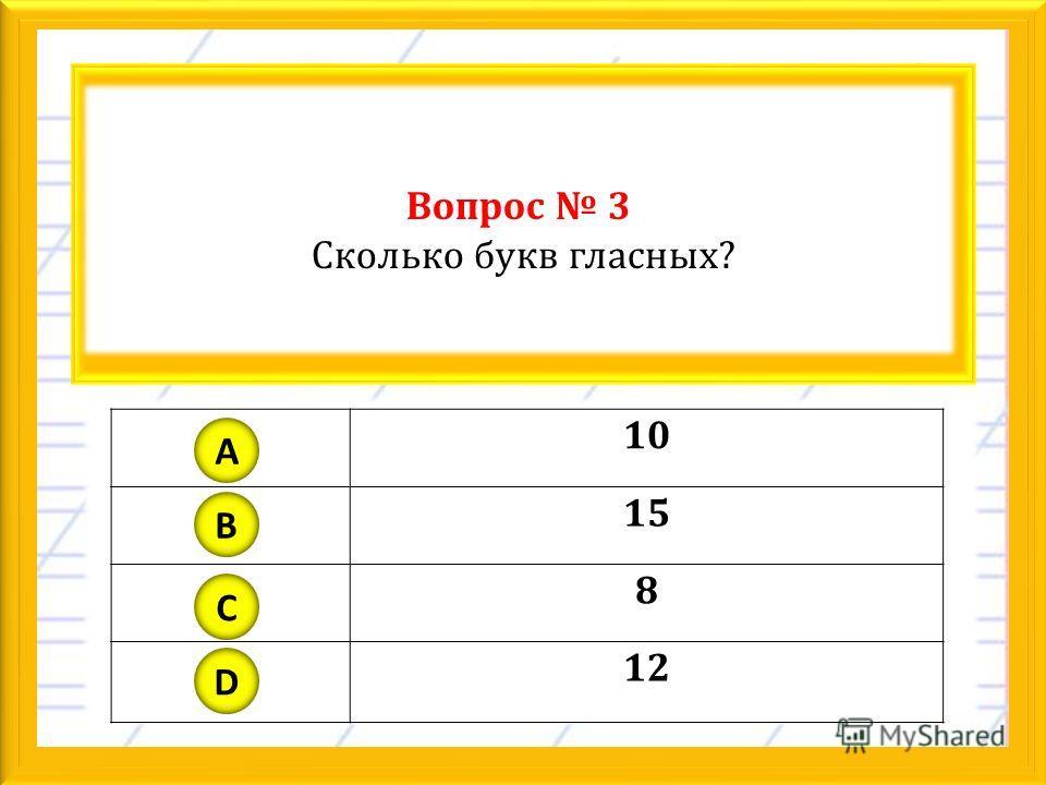 Вопрос 3 Сколько букв гласных? 10 15 8 12 A B C D