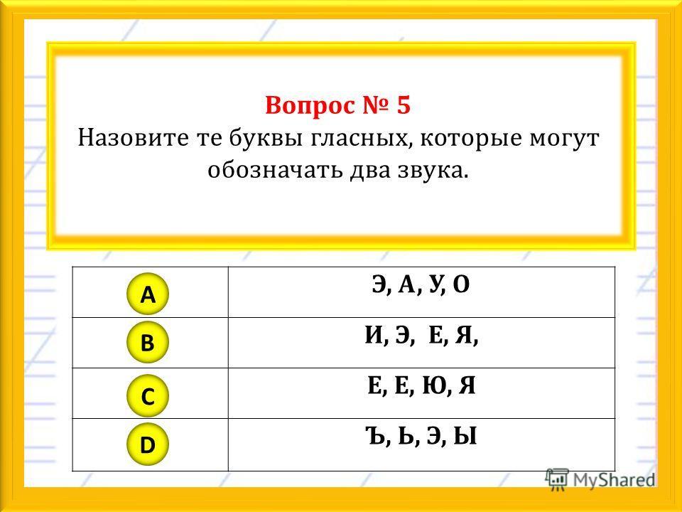 Вопрос 5 Назовите те буквы гласных, которые могут обозначать два звука. Э, А, У, О И, Э, Е, Я, Е, Е, Ю, Я Ъ, Ь, Э, Ы A B C D
