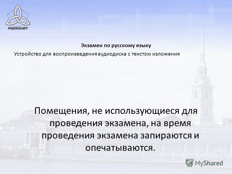 Экзамен по русскому языку Устройство для воспроизведения аудиодиска с текстом изложения Помещения, не использующиеся для проведения экзамена, на время проведения экзамена запираются и опечатываются.