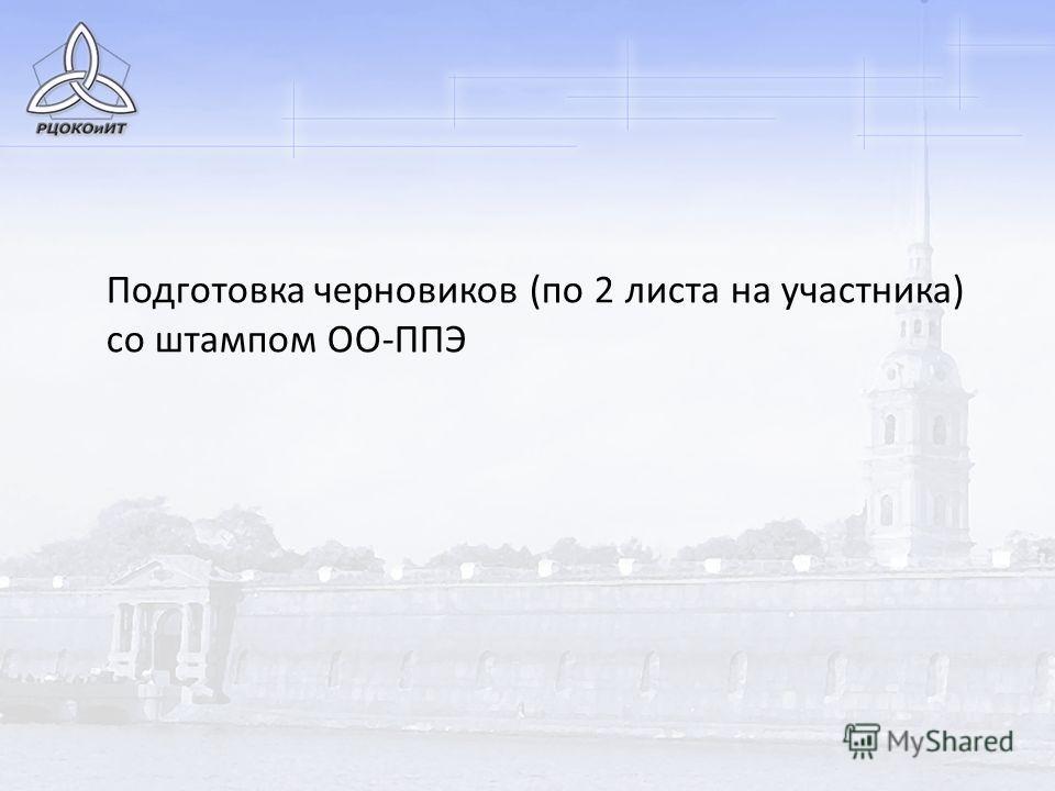 Подготовка черновиков (по 2 листа на участника) со штампом ОО-ППЭ