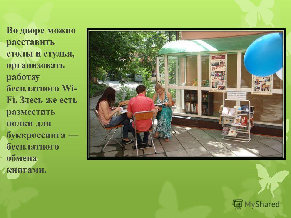 Во дворе можно расставить столы и стулья, организовать работау бесплатного Wi- Fi. Здесь же есть разместить полки для буккроссинга бесплатного обмена книгами.