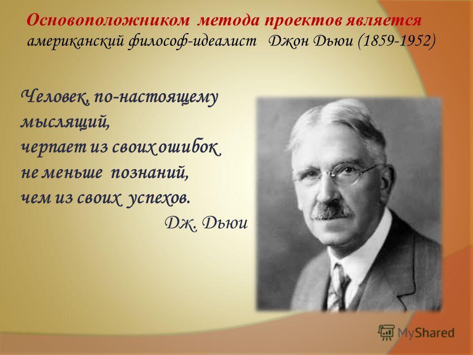Основоположником метода проектов является американский философ-идеалист Джон Дьюи (1859-1952) Человек, по-настоящему мыслящий, черпает из своих ошибок не меньше познаний, чем из своих успехов. Дж. Дьюи