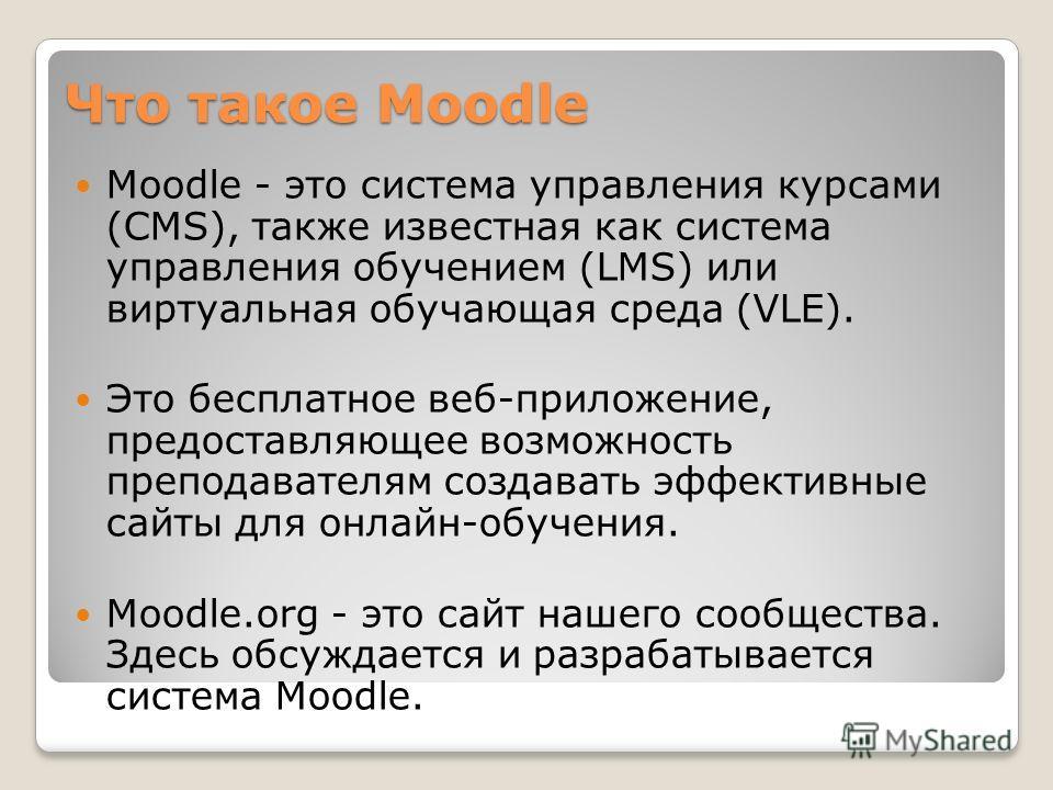 Что такое Moodle Moodle - это система управления курсами (CMS), также известная как система управления обучением (LMS) или виртуальная обучающая среда (VLE). Это бесплатное веб-приложение, предоставляющее возможность преподавателям создавать эффектив