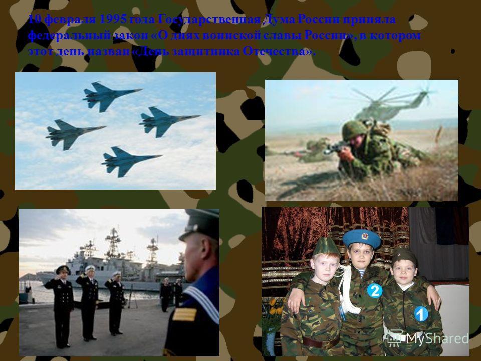 10 февраля 1995 года Государственная Дума России приняла федеральный закон «О днях воинской славы России», в котором этот день назван «День защитника Отечества».