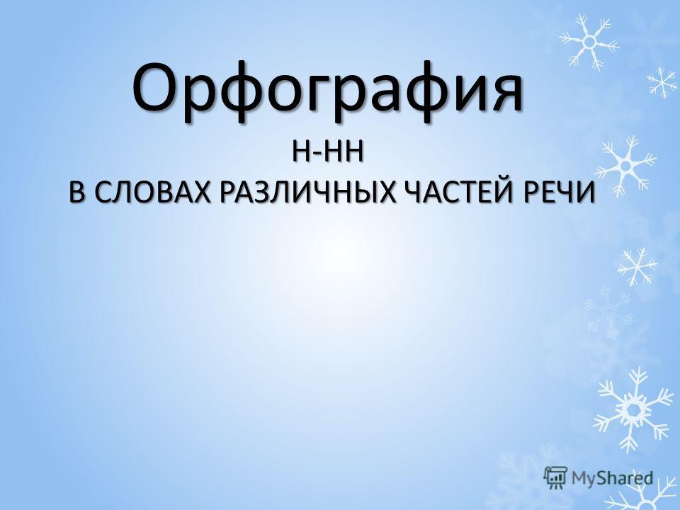 Орфография Н-НН В СЛОВАХ РАЗЛИЧНЫХ ЧАСТЕЙ РЕЧИ