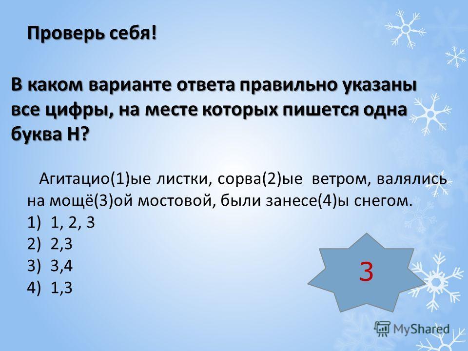 В каком варианте ответа правильно указаны все цифры, на месте которых пишется одна буква Н? Агитацио(1)ые листки, сорва(2)ые ветром, валялись на мощё(3)ой мостовой, были занесе(4)ы снегом. 1)1, 2, 3 2)2,3 3)3,4 4)1,3 Проверь себя! 3