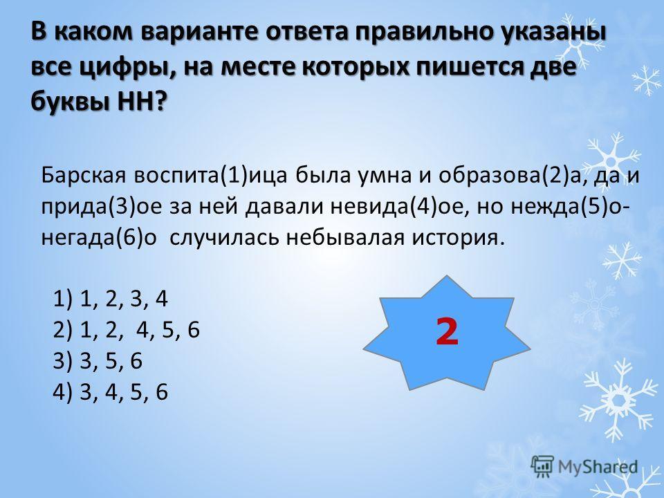 В каком варианте ответа правильно указаны все цифры, на месте которых пишется две буквы НН? Барская воспита(1)ица была умна и образова(2)а, да и прида(3)ое за ней давали невида(4)ое, но нежда(5)о- негада(6)о случилась небывалая история. 1) 1, 2, 3, 4