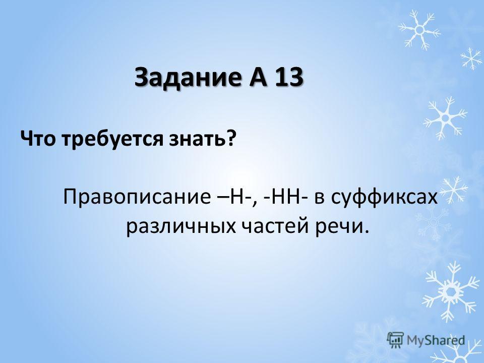 Что требуется знать? Правописание –Н-, -НН- в суффиксах различных частей речи. Задание А 13