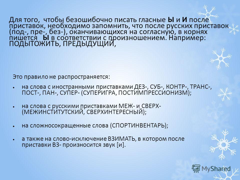 Для того, чтобы безошибочно писать гласные Ы и И после приставок, необходимо запомнить, что после русских приставок (под-, пре-, без-), оканчивающихся на согласную, в корнях пишется Ы в соответствии с произношением. Например: ПОДЫТОЖИТЬ, ПРЕДЫДУЩИЙ,