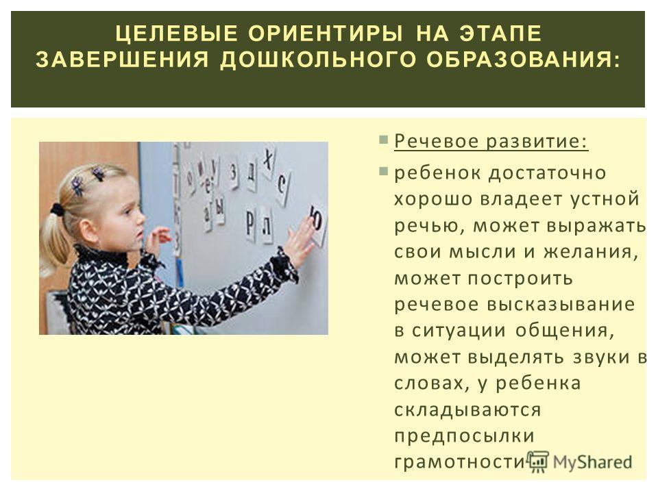 ЦЕЛЕВЫЕ ОРИЕНТИРЫ НА ЭТАПЕ ЗАВЕРШЕНИЯ ДОШКОЛЬНОГО ОБРАЗОВАНИЯ: Речевое развитие: ребенок достаточно хорошо владеет устной речью, может выражать свои мысли и желания, может построить речевое высказывание в ситуации общения, может выделять звуки в слов