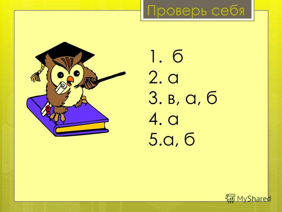 1. б 2. а 3. в, а, б 4. а 5.а, б Проверь себя