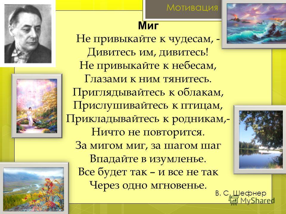 Мотивация Миг Не привыкайте к чудесам, - Дивитесь им, дивитесь! Не привыкайте к небесам, Глазами к ним тянитесь. Приглядывайтесь к облакам, Прислушивайтесь к птицам, Прикладывайтесь к родникам,- Ничто не повторится. За мигом миг, за шагом шаг Впадайт