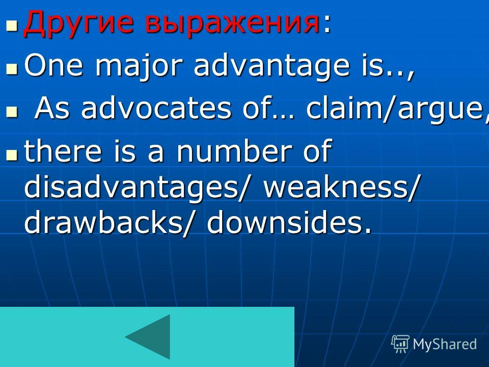 Другие выражения: One major advantage is.., A As advocates of… claim/argue, there is a number of disadvantages/ weakness/ drawbacks/ downsides.