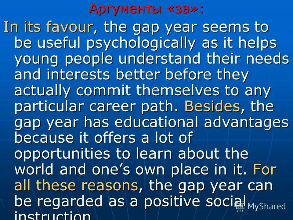 Аргументы «за»: In its favour, the gap year seems to be useful psychologically as it helps young people understand their needs and interests better before they actually commit themselves to any particular career path. Besides, the gap year has educat