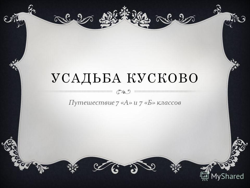 УСАДЬБА КУСКОВО Путешествие 7 « А » и 7 « Б » классов