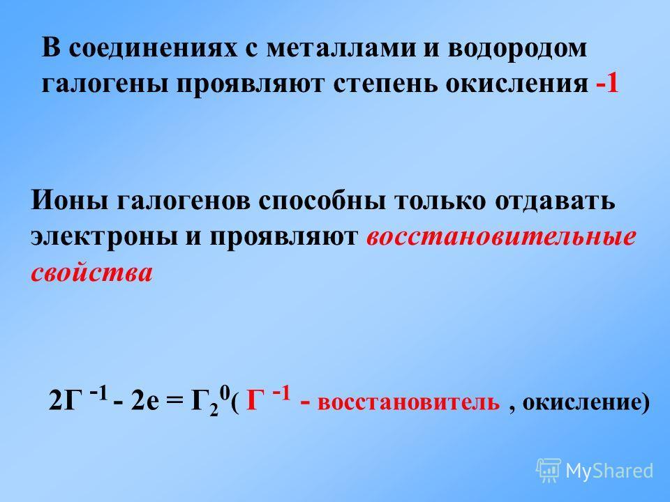 2Г - 1 - 2e = Г 2 0 ( Г - 1 - восстановитель, окисление) Ионы галогенов способны только отдавать электроны и проявляют восстановительные свойства В соединениях с металлами и водородом галогены проявляют степень окисления -1