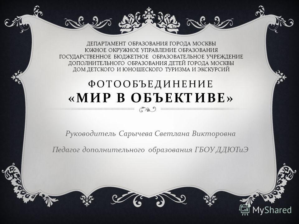 ФОТООБЪЕДИНЕНИЕ « МИР В ОБЪЕКТИВЕ » Руководитель Сарычева Светлана Викторовна Педагог дополнительного образования ГБОУ ДДЮТиЭ ДЕПАРТАМЕНТ ОБРАЗОВАНИЯ ГОРОДА МОСКВЫ ЮЖНОЕ ОКРУЖНОЕ УПРАВЛЕНИЕ ОБРАЗОВАНИЯ ГОСУДАРСТВЕННОЕ БЮДЖЕТНОЕ ОБРАЗОВАТЕЛЬНОЕ УЧРЕЖД