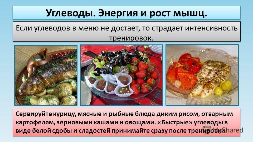 Углеводы. Энергия и рост мышц. Если углеводов в меню не достает, то страдает интенсивность тренировок. Сервируйте курицу, мясные и рыбные блюда диким рисом, отварным картофелем, зерновыми кашами и овощами. «Быстрые» углеводы в виде белой сдобы и слад