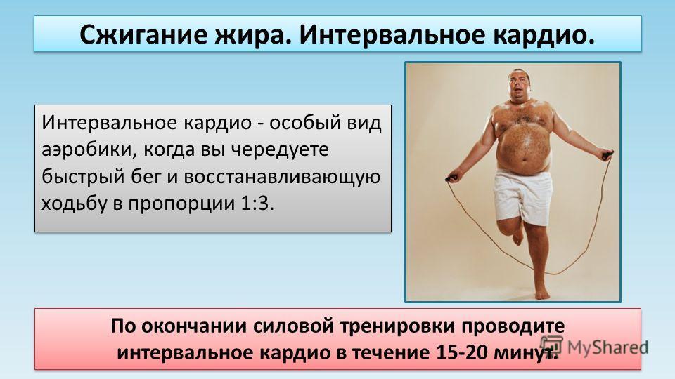 Сжигание жира. Интервальное кардио. Интервальное кардио - особый вид аэробики, когда вы чередуете быстрый бег и восстанавливающую ходьбу в пропорции 1:3. По окончании силовой тренировки проводите интервальное кардио в течение 15-20 минут.