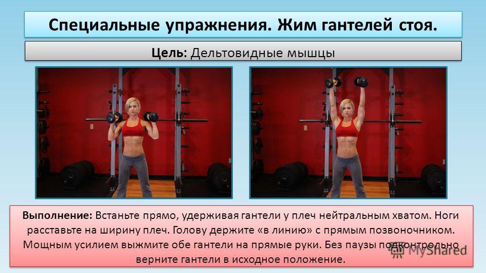 Специальные упражнения. Жим гантелей стоя. Цель: Дельтовидные мышцы Выполнение: Встаньте прямо, удерживая гантели у плеч нейтральным хватом. Ноги расставьте на ширину плеч. Голову держите «в линию» с прямым позвоночником. Мощным усилием выжмите обе г