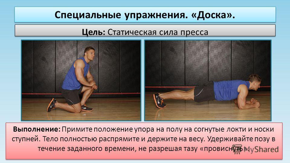 Специальные упражнения. «Доска». Цель: Статическая сила пресса Выполнение: Примите положение упора на полу на согнутые локти и носки ступней. Тело полностью распрямите и держите на весу. Удерживайте позу в течение заданного времени, не разрешая тазу