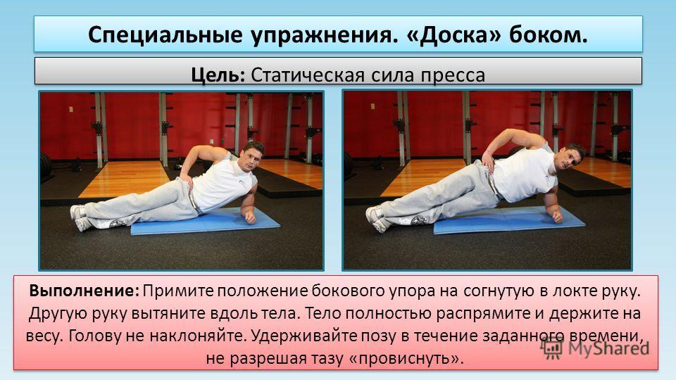 Специальные упражнения. «Доска» боком. Цель: Статическая сила пресса Выполнение: Примите положение бокового упора на согнутую в локте руку. Другую руку вытяните вдоль тела. Тело полностью распрямите и держите на весу. Голову не наклоняйте. Удерживайт