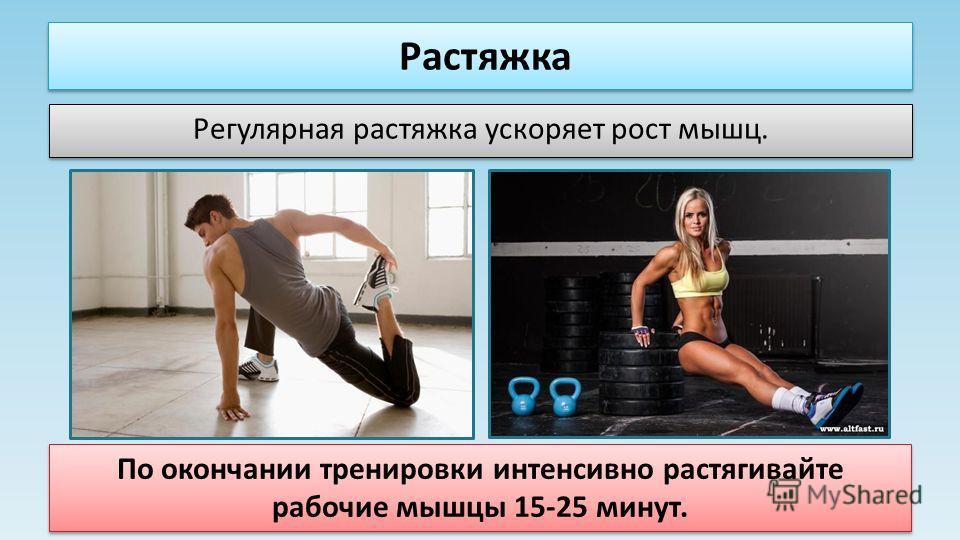 Растяжка Регулярная растяжка ускоряет рост мышц. По окончании тренировки интенсивно растягивайте рабочие мышцы 15-25 минут.