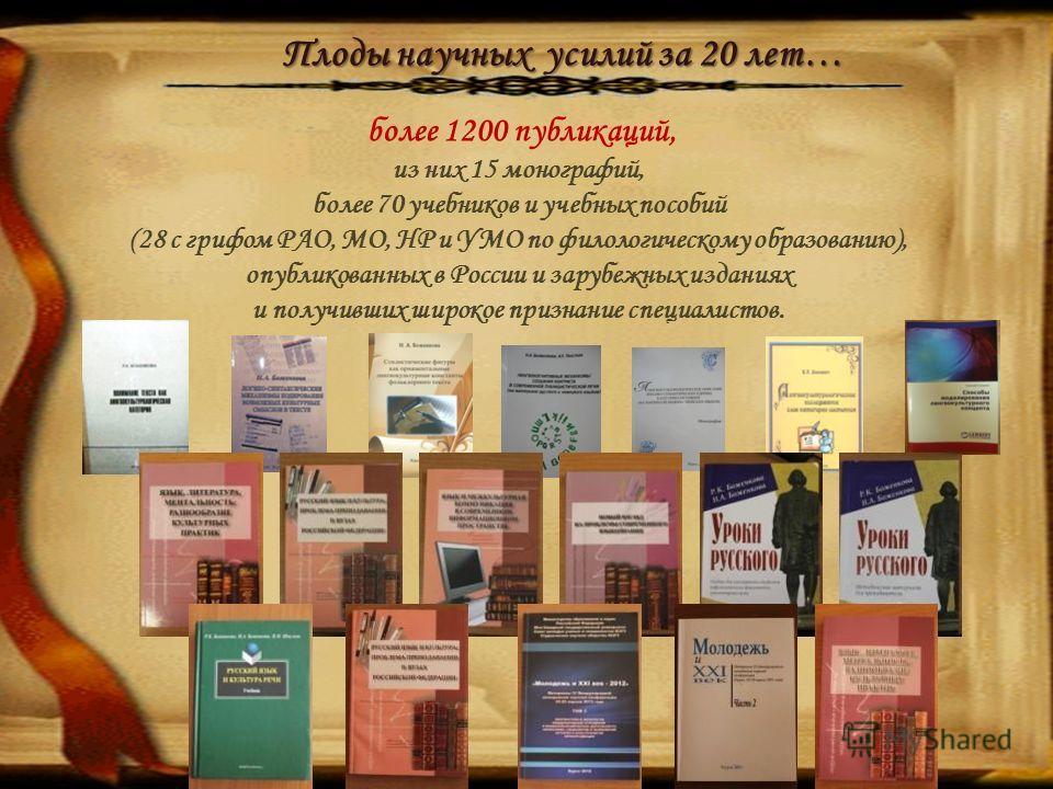 Плоды научных усилий за 20 лет… более 1200 публикаций, из них 15 монографий, более 70 учебников и учебных пособий (28 с грифом РАО, МО, НР и УМО по филологическому образованию), опубликованных в России и зарубежных изданиях и получивших широкое призн