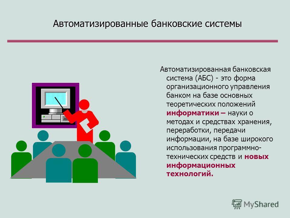 Автоматизированные банковские системы Автоматизированная банковская система (АБС) - это форма организационного управления банком на базе основных теоретических положений информатики – науки о методах и средствах хранения, переработки, передачи информ