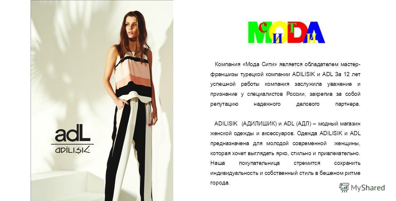 Компания «Мода Сити» является обладателем мастер- франшизы турецкой компании ADILISIK и ADL За 12 лет успешной работы компания заслужила уважение и признание у специалистов России, закрепив за собой репутацию надежного делового партнера. ADILISIK (АД