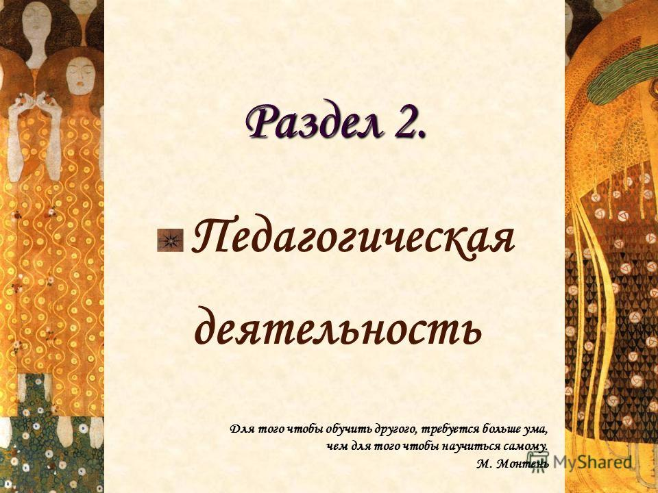 Раздел 2. Педагогическая деятельность Для того чтобы обучить другого, требуется больше ума, чем для того чтобы научиться самому. М. Монтень