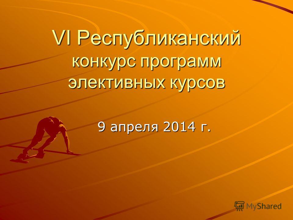 VI Республиканский конкурс программ элективных курсов 9 апреля 2014 г.