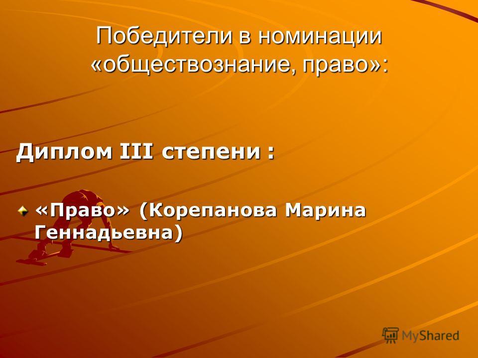 Победители в номинации «обществознание, право»: Диплом III степени : «Право» (Корепанова Марина Геннадьевна)