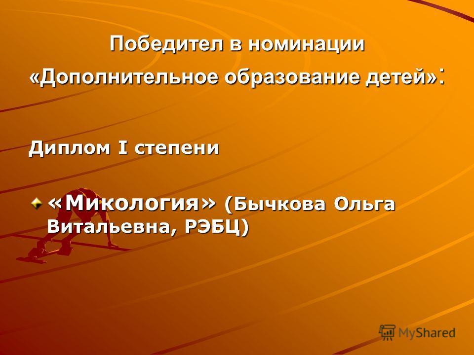 Победител в номинации «Дополнительное образование детей» : Диплом I степени «Микология» (Бычкова Ольга Витальевна, РЭБЦ)