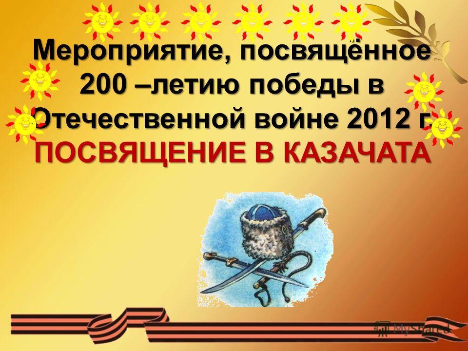 Мероприятие, посвящённое 200 –летию победы в Отечественной войне 2012 г. ПОСВЯЩЕНИЕ В КАЗАЧАТА