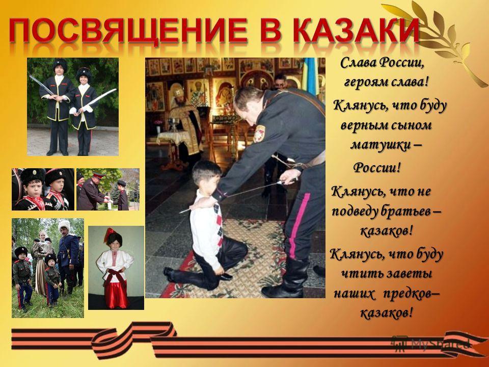 Слава России, героям слава! Клянусь, что буду верным сыном матушки – России! Клянусь, что не подведу братьев – казаков! Клянусь, что буду чтить заветы наших предков– казаков!