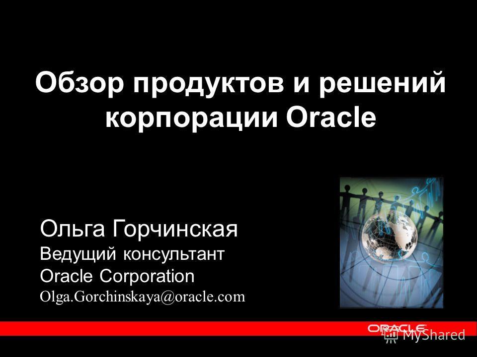 Обзор продуктов и решений корпорации Oracle Ольга Горчинская Ведущий консультант Oracle Corporation Olga.Gorchinskaya@oracle.com