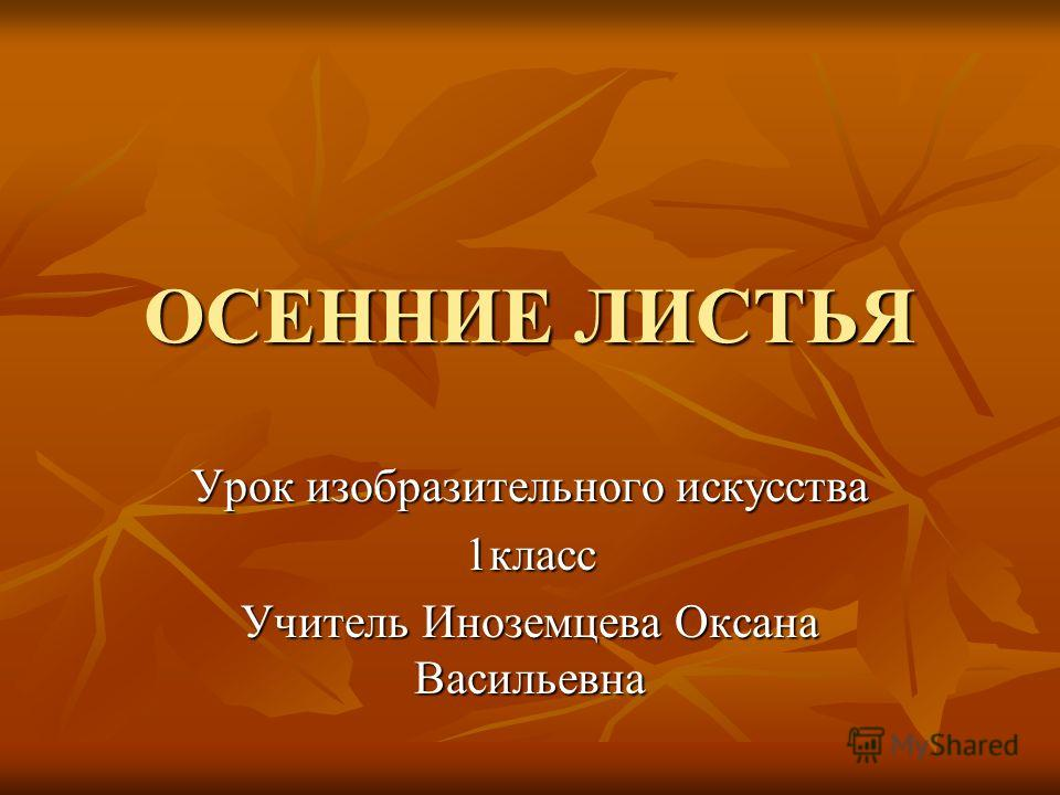 ОСЕННИЕ ЛИСТЬЯ Урок изобразительного искусства 1класс Учитель Иноземцева Оксана Васильевна