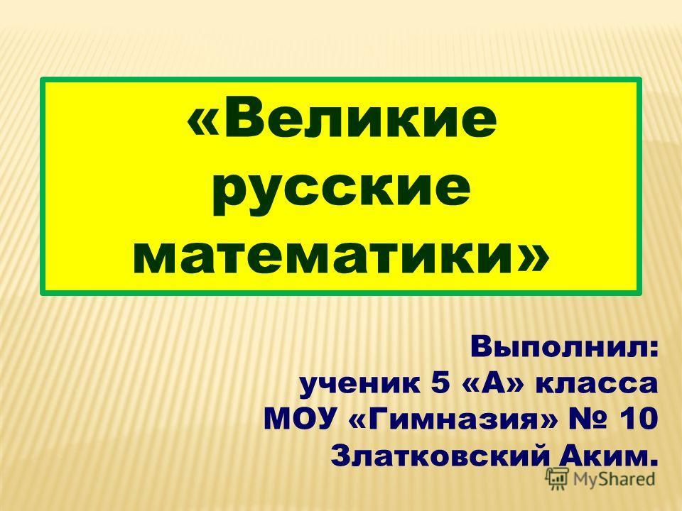 «Великие русские математики» Выполнил: ученик 5 «А» класса МОУ «Гимназия» 10 Златковский Аким.