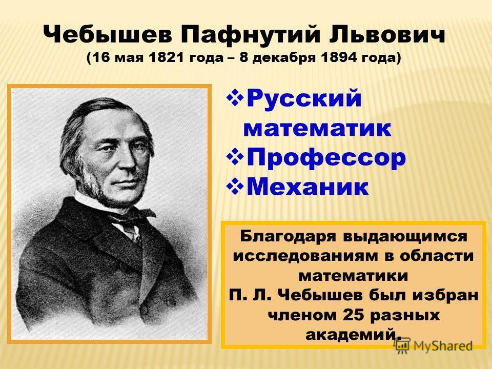 Русский математик Профессор Механик Чебышев Пафнутий Львович (16 мая 1821 года – 8 декабря 1894 года) Благодаря выдающимся исследованиям в области математики П. Л. Чебышев был избран членом 25 разных академий.