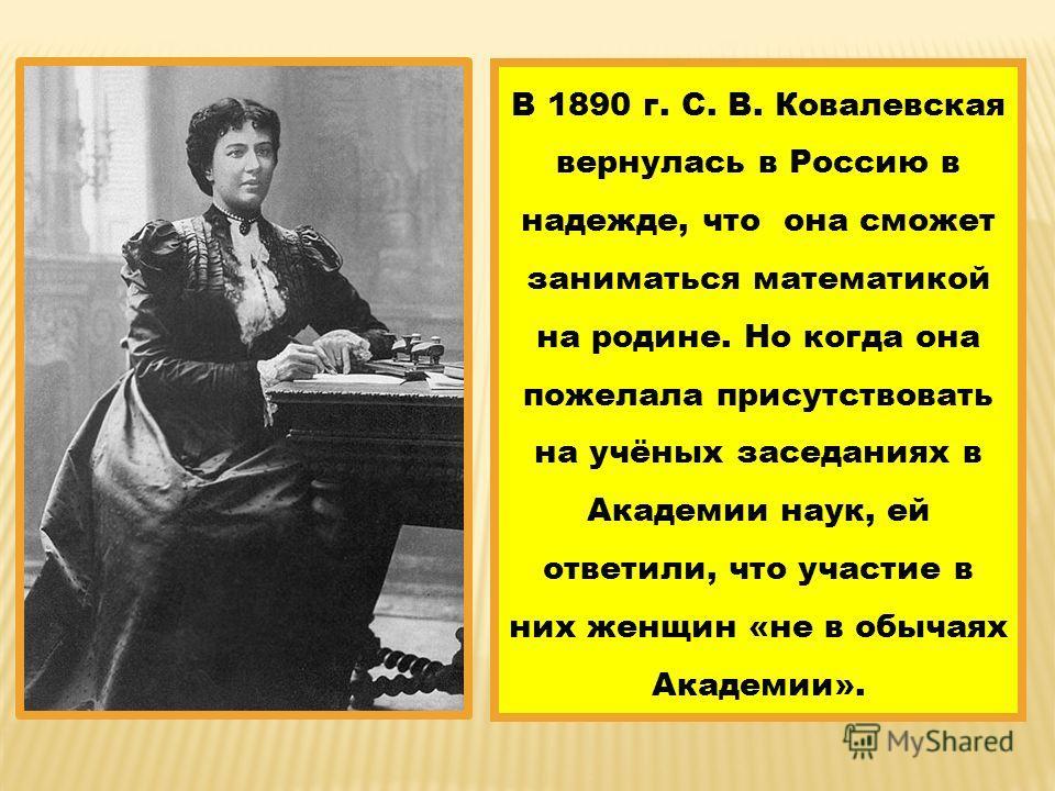 В 1890 г. С. В. Ковалевская вернулась в Россию в надежде, что она сможет заниматься математикой на родине. Но когда она пожелала присутствовать на учёных заседаниях в Академии наук, ей ответили, что участие в них женщин «не в обычаях Академии».