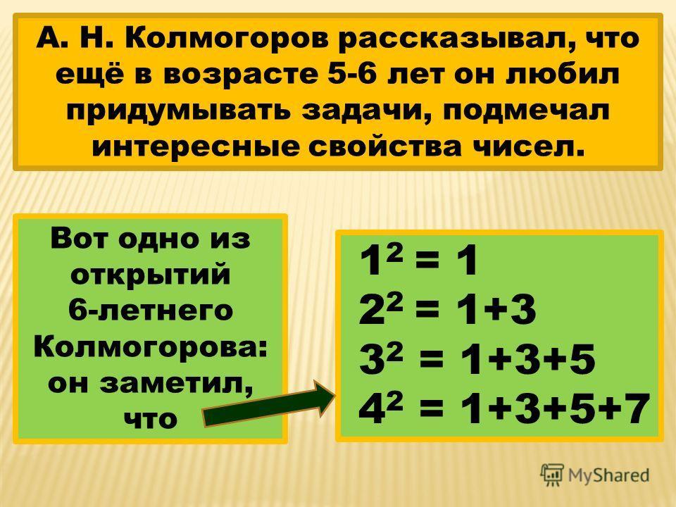 А. Н. Колмогоров рассказывал, что ещё в возрасте 5-6 лет он любил придумывать задачи, подмечал интересные свойства чисел. Вот одно из открытий 6-летнего Колмогорова: он заметил, что 1 2 = 1 2 2 = 1+3 3 2 = 1+3+5 4 2 = 1+3+5+7
