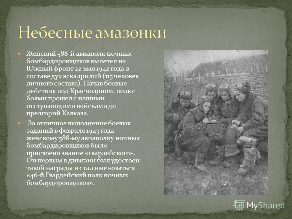 Женский 588-й авиаполк ночных бомбардировщиков вылетел на Южный фронт 22 мая 1942 года в составе дух эскадрилий (115 человек личного состава). Начав боевые действия под Краснодоном, полк с боями прошел с нашими отступающими войсками до предгорий Кавк