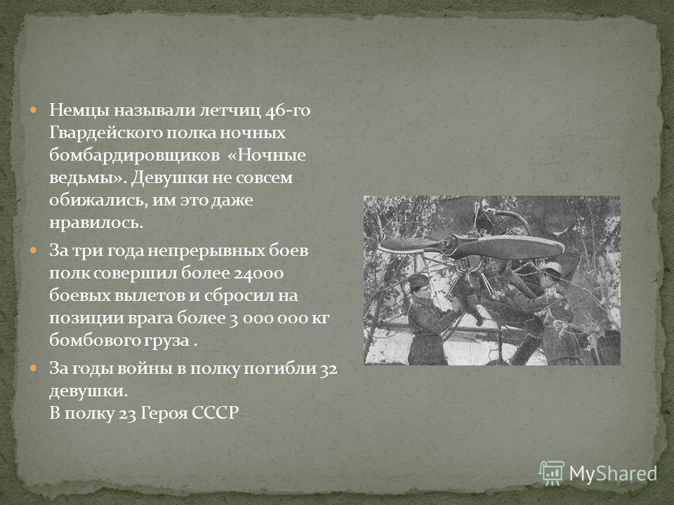 Немцы называли летчиц 46-го Гвардейского полка ночных бомбардировщиков «Ночные ведьмы». Девушки не совсем обижались, им это даже нравилось. За три года непрерывных боев полк совершил более 24000 боевых вылетов и сбросил на позиции врага более 3 000 0