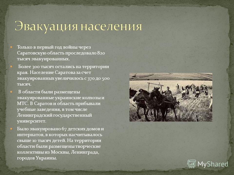 Только в первый год войны через Саратовскую область проследовало 820 тысяч эвакуированных. Более 300 тысяч остались на территории края. Население Саратова за счет эвакуированных увеличилось с 370 до 500 тысяч. В области были размещены эвакуированные