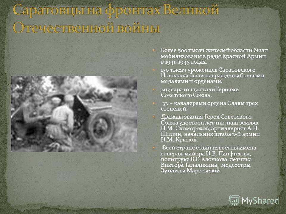 Более 500 тысяч жителей области были мобилизованы в ряды Красной Армии в 1941–1945 годах. 150 тысяч уроженцев Саратовского Поволжья были награждены боевыми медалями и орденами. 293 саратовца стали Героями Советского Союза, 32 – кавалерами ордена Слав